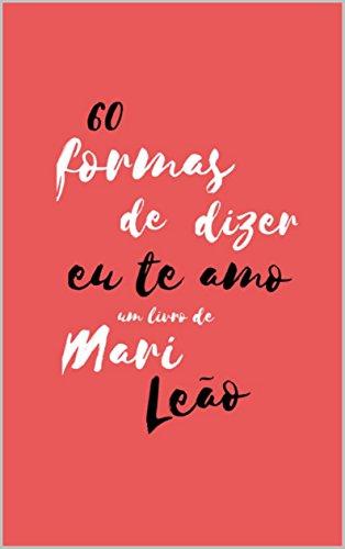 60 Formas de Dizer Eu Te Amo (Portuguese Edition) por Mari Leão