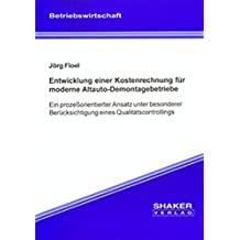 Entwicklung einer Kostenrechnung für moderne Altauto-Demontagebetriebe: Ein prozessorientierter Ansatz unter besonderer Berücksichtigung eines ... (Berichte aus der Betriebswirtschaft)