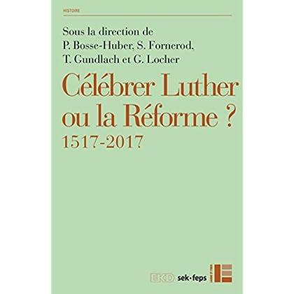 Célébrer Luther ou la Réforme ? : 1517-2017