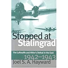 [(Stopped at Stalingrad: Luftwaffe and Hitler's Defeat in the East, 1942-43)] [Author: Joel S. A. Hayward] published on (September, 2001)