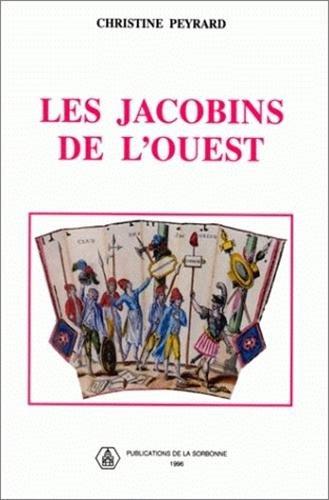 Les Jacobins de l'Ouest. Sociabilité révolutionnaire et formes de politisation dans le Maine et la Basse-Normandie 1789-1799 par Christine Peyrard