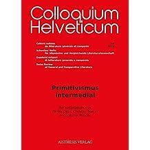 Primitivismus intermedial (Colloquium Helveticum / Cahiers suisses de littérature générale et comparée Schweizer Hefte für Allgemeine und ... Review of General and Comparative Literature)