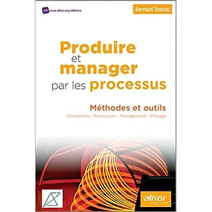 Produire et manager par les processus: Méthodes et outils. Conception - Production - Management - Pilotage.