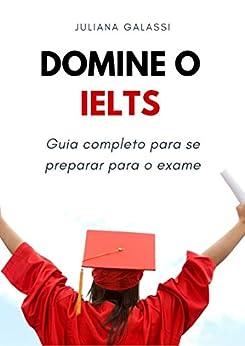 Domine o IELTS: Guia completo para se preparar para o exame (Portuguese Edition) de [Galassi, Juliana]