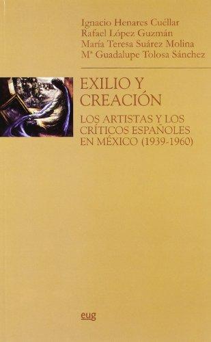 Exilio y creación: Los artistas y los críticos españoles en México (1936-1960) (Monográfica Humanidades/ Arte y Arqueología)
