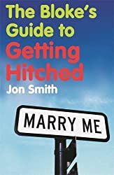The Bloke's Guide to Getting Hitched by Jon Smith (2007-04-26)