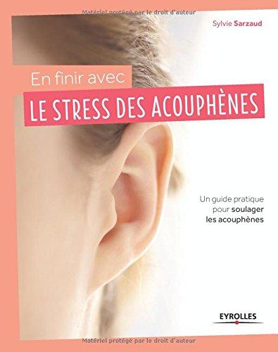En finir avec le stress des acouphènes: Un guide pratique pour soulager les acouphènes.