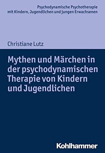 Mythen und Märchen in der psychodynamischen Therapie von Kindern und Jugendlichen (Psychodynamische Psychotherapie mit Kindern, Jugendlichen und ... Praxis und Anwendungen im 21. Jahrhundert)