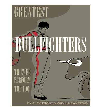 Alex Top ([ Greatest Bullfighters to Ever Perform Top 100 Trostanetskiy, Alex ( Author ) ] { Paperback } 2013)