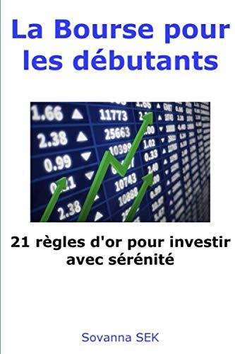 La Bourse pour les débutants - 21 règles d'or pour investir avec sérénité par  Sovanna Sek