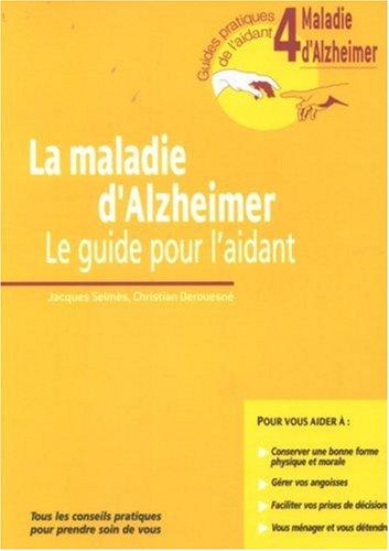 La Maladie D'Alzheimer. Le Guide Pour L'Aidant. Guide 4. Tous Les Conseils Pratiques Pour Prendre Soin De Vous