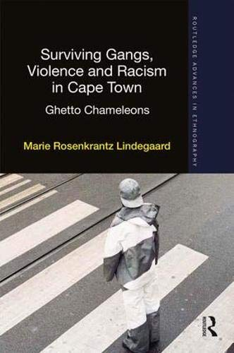 Surviving Gangs, Violence and Racism in Cape Town: Ghetto Chameleons (Routledge Advances in Ethnography, Band 19)