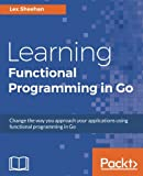Learning Functional Programming in Go: Change the way you approach your applications using functional programming in Go (English Edition)
