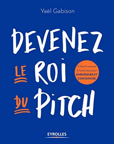 Devenez le roi du pitch: A l'écrit comme à l'oral, tout pour embarquer et convaincre par Yaël Gabison