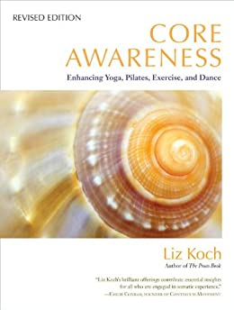 Core Awareness, Revised Edition: Enhancing Yoga, Pilates, Exercise, and Dance by [Koch, Liz]