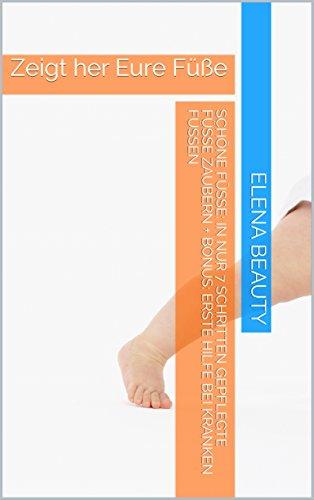 Schöne Füße: In nur 7 Schritten gepflegte Füße zaubern + Bonus:  Erste Hilfe bei kranken Füßen: Zeigt her Eure Füße