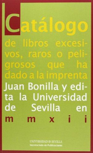 Catálogo de libros excesivos, raros o peligrosos que ha dado a la imprenta Juan Bonilla y edita la Universidad de Sevilla en mmxii (Colección Bibliofilia)