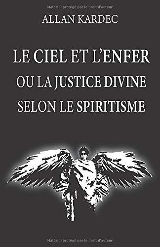 Le ciel et l'enfer ou la justice divine selon le spiritisme: nouvelle édition avec lisibilité améliorée, contenant doctrines sur le passage de la vie ... récompenses futures, les anges et démons.... par Allan Kardec