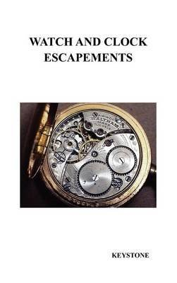 [Watch and Clock Escapements: A Complete Study In Theory and Practice of the Lever, Cylinder and Chronometer Escapements, Together with a Brief Account of ... and Evolution of the Escapement in Horology] (By: Keystone) [published: November, 2008]
