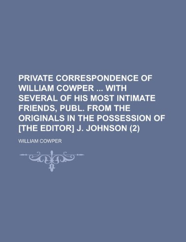 Private Correspondence of William Cowper with Several of His Most Intimate Friends, Publ. from the Originals in the Possession of [The Editor] J. John