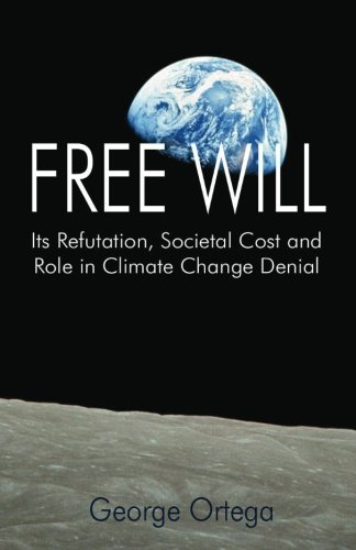 Free Will: Its Refutation, Societal Cost and Role in Climate Change Denial por George Ortega