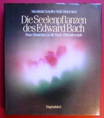 Die Seelenpflanzen des Edward Bach. Neue Einsichten in die Bach-Blütentherapie
