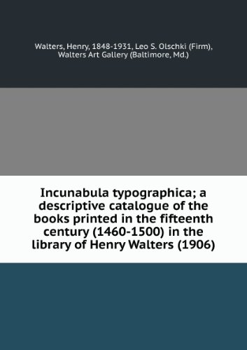 Incunabula typographica; a descriptive catalogue of the books printed in the fifteenth century (1460-1500) in the library of Henry Walters (1906)