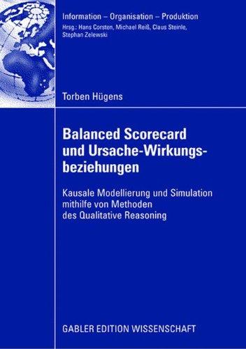 Balanced Scorecard und Ursache-Wirkungsbeziehungen: Kausale Modellierung und Simulation mithilfe von Methoden des Qualitative Reasoning (Information - Organisation - Produktion)