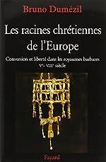Les racines chrétiennes de l'Europe - Conversion et liberté dans les royaumes barbares Ve-VIIIe siècles de Bruno Dumézil