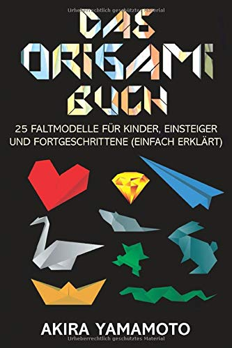 Das Origami-Buch: 25 Faltmodelle für Kinder, Einsteiger und Fortgeschrittene (einfach erklärt)