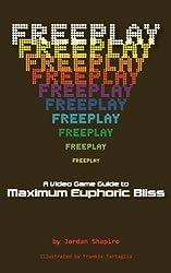 FREEPLAY: A Video Game Guide to Maximum Euphoric Bliss by Jordan Shapiro (2012-10-02)