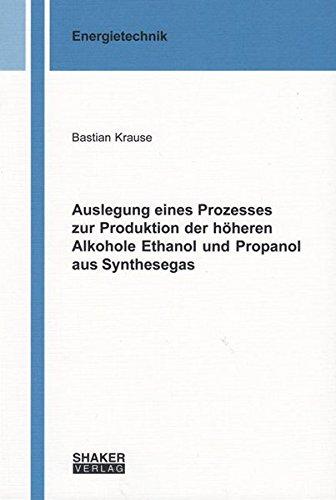 Auslegung eines Prozesses zur Produktion der höheren Alkohole Ethanol und Propanol aus Synthesegas (Berichte aus der Energietechnik)