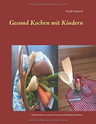 Gesund kochen mit Kindern: Einfach und gesund kochen mit Gemüse, Kräutern und regionalen Produkten
