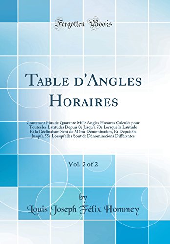 Table d'Angles Horaires, Vol. 2 of 2: Contenant Plus de Quarante Mille Angles Horaires Calculés pour Toutes les Latitudes Depuis 0e Jusqu'a 70e ... Et Depuis 0e Jusqu'a 55e Lorsqu'elles Sont