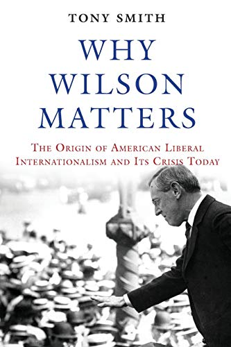 Why Wilson Matters: The Origin of American Liberal Internationalism and Its Crisis Today di Tony Smith