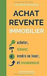 Achat Revente Immobilier: le guide pratique pour acheter, rénover, vendre ou louer, et recommencer
