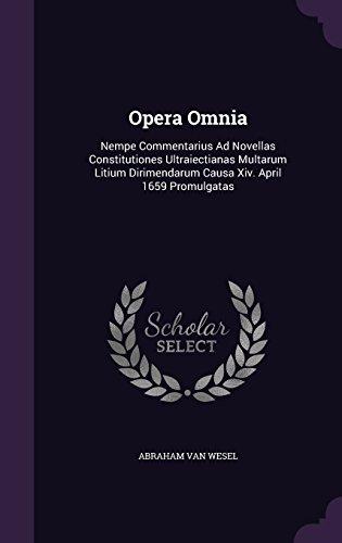 Opera Omnia: Nempe Commentarius Ad Novellas Constitutiones Ultraiectianas Multarum Litium Dirimendarum Causa Xiv. April 1659 Promulgatas