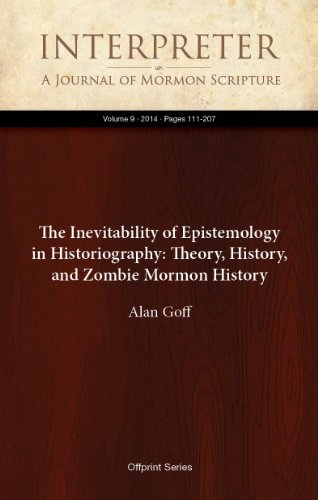 The Inevitability of Epistemology in Historiography: Theory, History, and Zombie Mormon History (Interpreter: A Journal of Mormon Scripture Book 9) (English Edition) (History Of Mormon Journal)