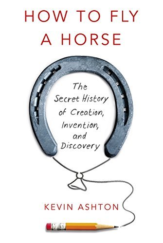 How To Fly A Horse: The Secret History of Creation, Invention, and Discovery: Written by Kevin Ashton, 2015 Edition, Publisher: William Heinemann [Hardcover]