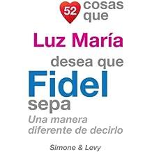52 Cosas Que Luz María Desea Que Fidel Sepa: Una Manera Diferente de Decirlo