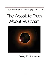 Absolute Truth About Relativism: The Fundamental Heresy of Our Time