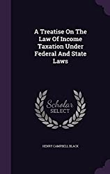 A Treatise On The Law Of Income Taxation Under Federal And State Laws by Henry Campbell Black (2015-12-13)