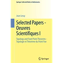 Selected Papers - Oeuvres Scientifiques I: Topology and Fixed Point Theorems Topologie et Théorème du Point Fixe Topologie et Théorème du Point Fixe (Springer Collected Works in Mathematics)