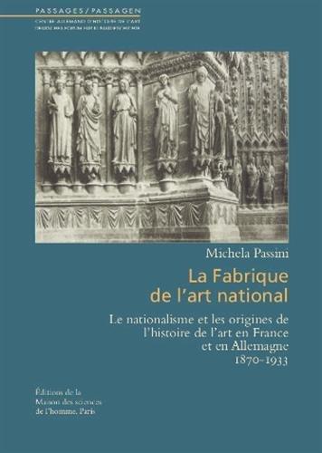 La fabrique de l'art national : Le nationalisme et les origines de l'histoire de l'art en France et en Allemagne (1870-1933) par Michela Passini