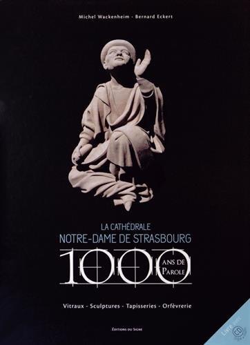 La cathédrale Notre-Dame de Strasbourg : 1000 ans de parole, vitraux, sculptures, tapisseries, orfèvreries