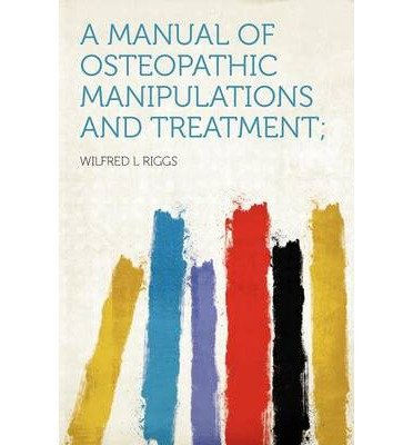 [(A Manual of Osteopathic Manipulations and Treatment;)] [Author: Wilfred L Riggs] published on (August, 2012)