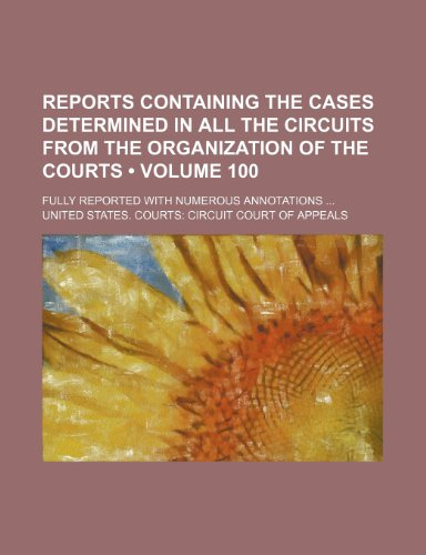 Reports Containing the Cases Determined in All the Circuits from the Organization of the Courts (Volume 100 ); Fully Reported with Numerous Annotation