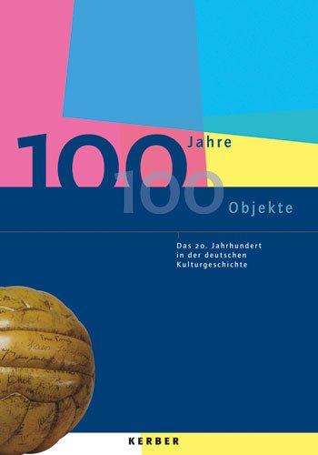 100 Jahre - 100 Objekte: Das 20. Jahrhundert in der deutschen Kulturgeschichte