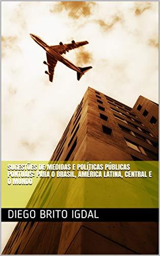 Sugestões de medidas e políticas públicas pontuais: para o Brasil, América Latina, Central e o mundo (Portuguese Edition)