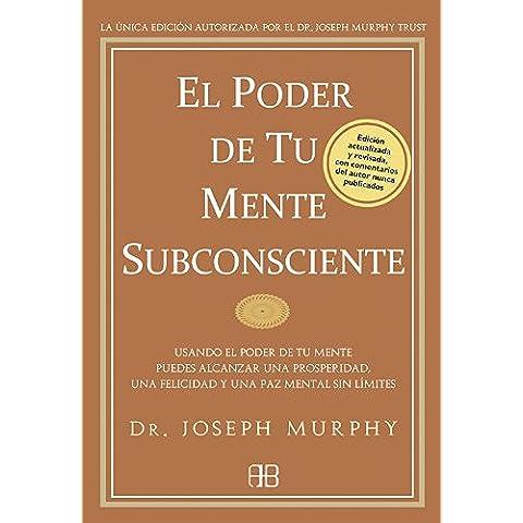 El poder de tu mente subconsciente: Usando el poder de tu mente subconsciente puedes alcanzar una prosperidad, una felicidad y una paz sin límites